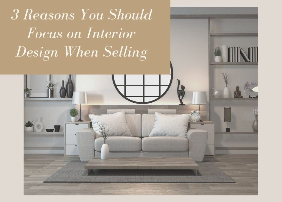3 Reasons You Should Focus on Interior Design When Selling